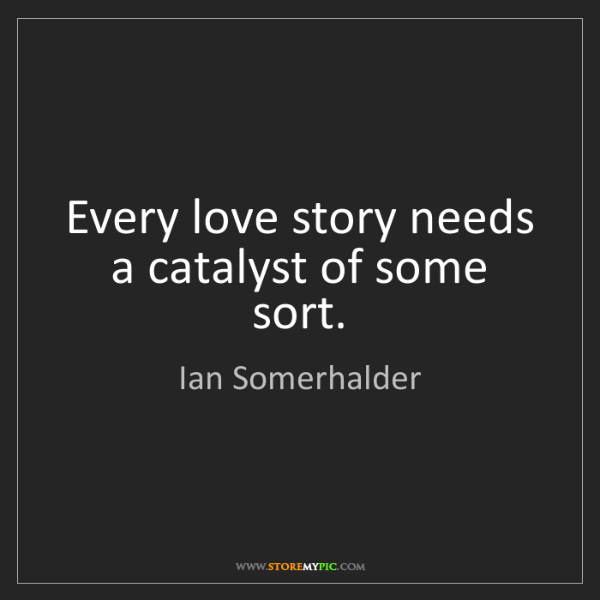 Ian Somerhalder: Every love story needs a catalyst of some sort.