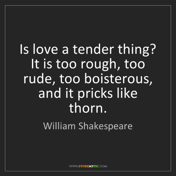 William Shakespeare: Is love a tender thing? It is too rough, too rude, too...