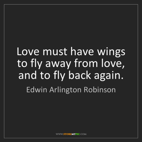 Edwin Arlington Robinson: Love must have wings to fly away from love, and to fly...