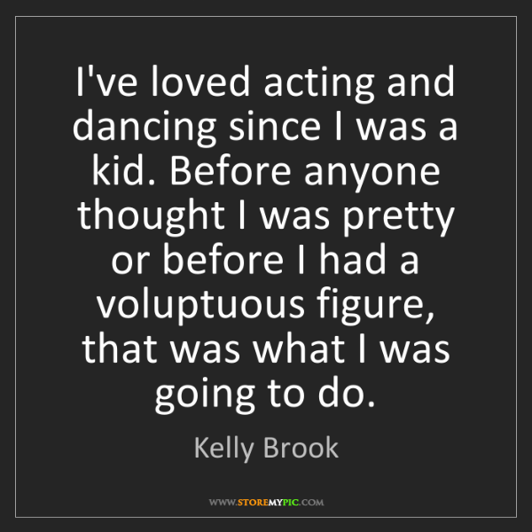 Kelly Brook: I've loved acting and dancing since I was a kid. Before...