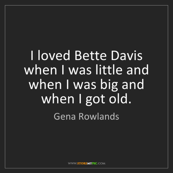 Gena Rowlands: I loved Bette Davis when I was little and when I was...