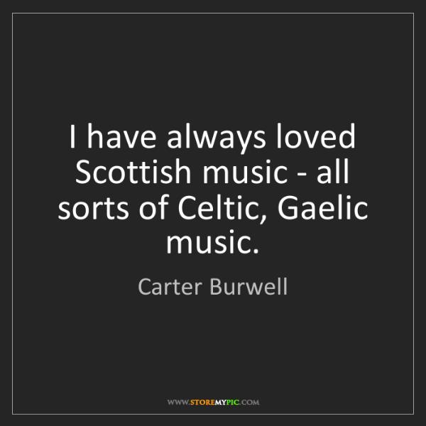 Carter Burwell: I have always loved Scottish music - all sorts of Celtic,...