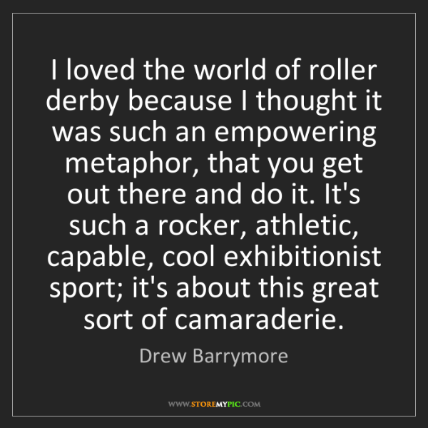 Drew Barrymore: I loved the world of roller derby because I thought it...