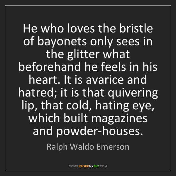 Ralph Waldo Emerson: He who loves the bristle of bayonets only sees in the...