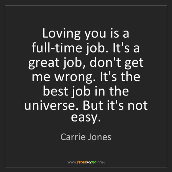 Carrie Jones: Loving you is a full-time job. It's a great job, don't...