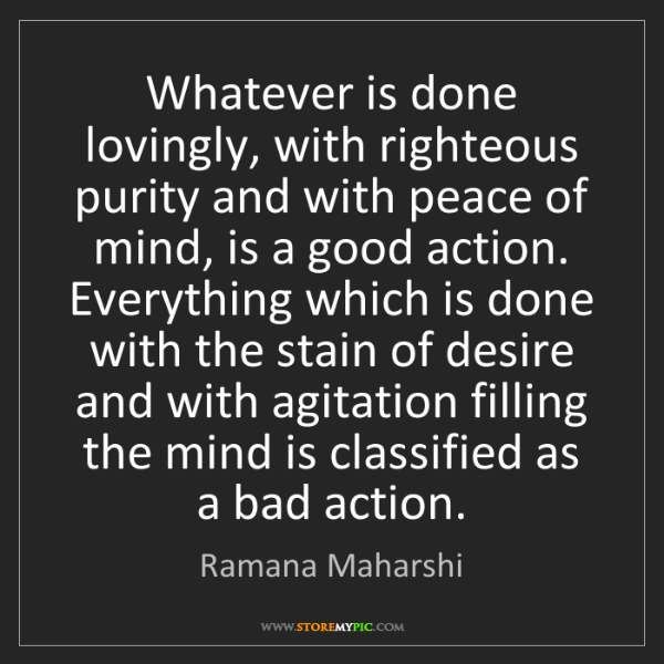 Ramana Maharshi: Whatever is done lovingly, with righteous purity and...