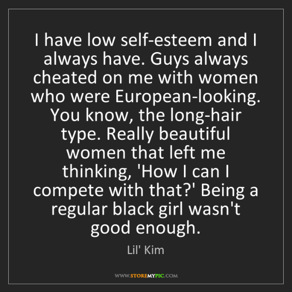 Lil' Kim: I have low self-esteem and I always have. Guys always...