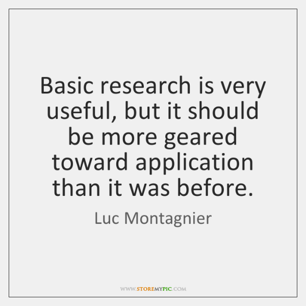 Basic research is very useful, but it should be more geared toward ...