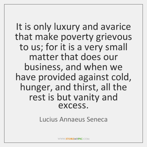 It is only luxury and avarice that make poverty grievous to us; ...