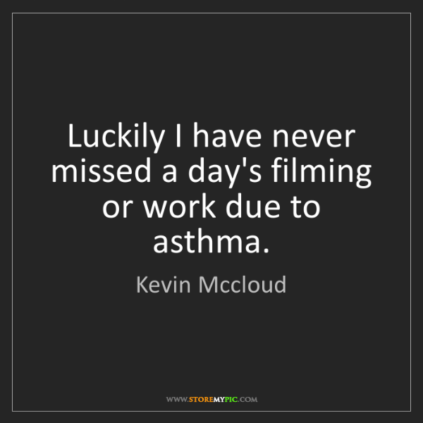 Kevin Mccloud: Luckily I have never missed a day's filming or work due...