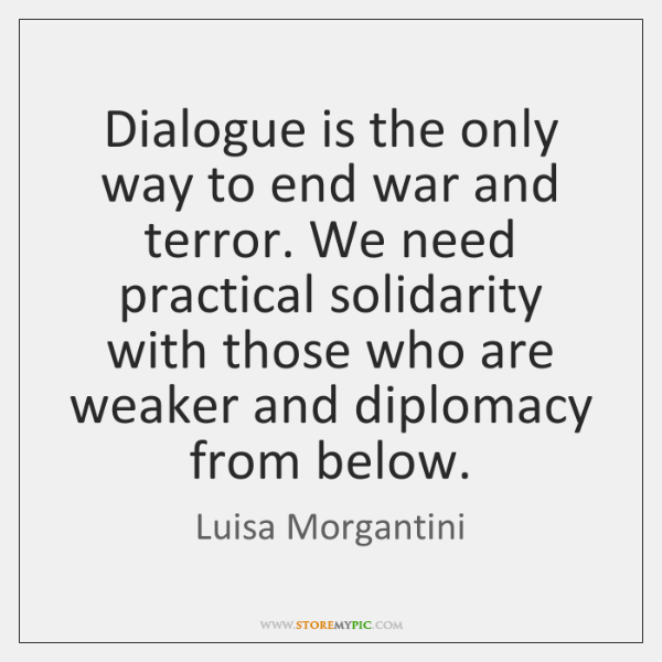 Dialogue is the only way to end war and terror. We need ...