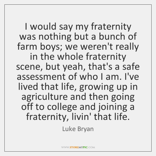 I would say my fraternity was nothing but a bunch of farm ...
