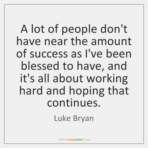 A lot of people don't have near the amount of success as ...