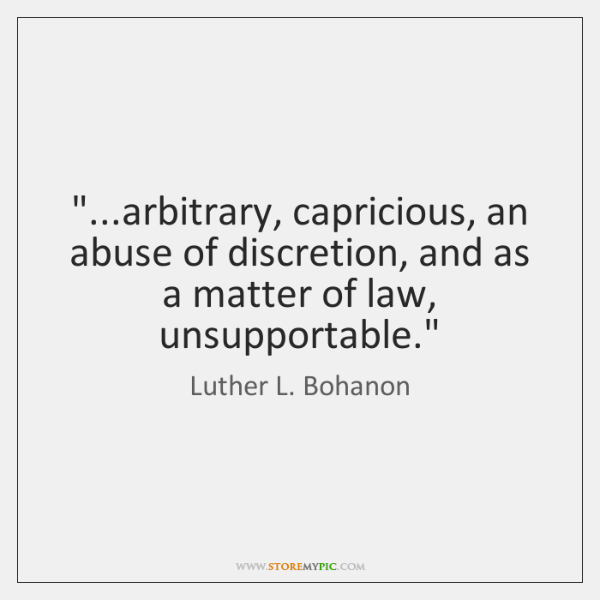 """...arbitrary, capricious, an abuse of discretion, and as a matter of law, ..."