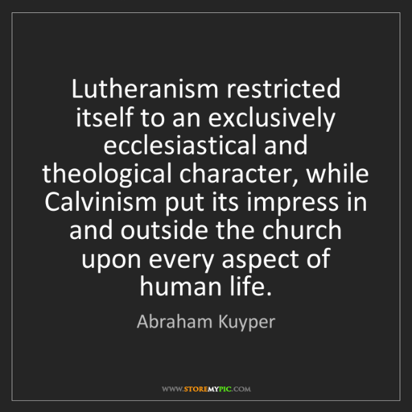 Abraham Kuyper: Lutheranism restricted itself to an exclusively ecclesiastical...
