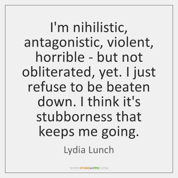 I'm nihilistic, antagonistic, violent, horrible - but not obliterated, yet. I just ...
