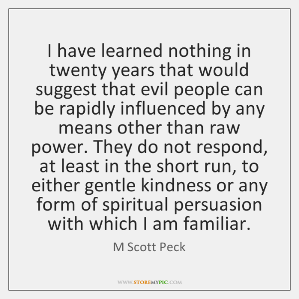 I have learned nothing in twenty years that would suggest that evil ...