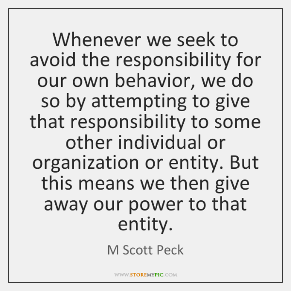 Whenever we seek to avoid the responsibility for our own behavior, we ...
