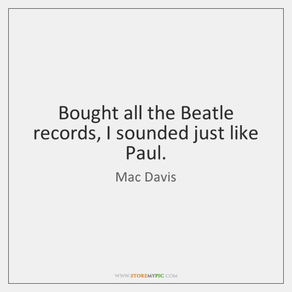 Bought all the Beatle records, I sounded just like Paul.