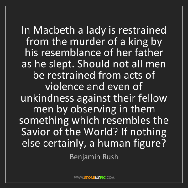 Benjamin Rush: In Macbeth a lady is restrained from the murder of a...