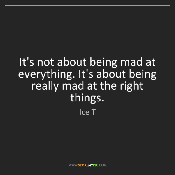 Ice T: It's not about being mad at everything. It's about being...