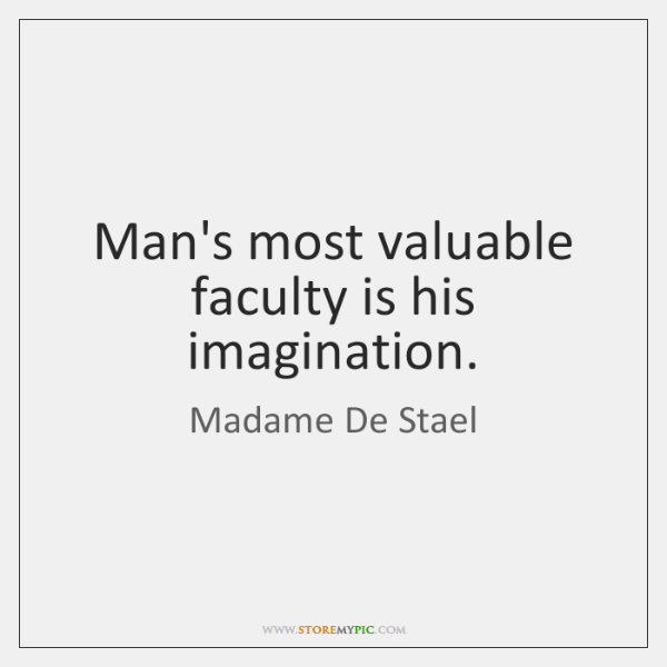 Man's most valuable faculty is his imagination.