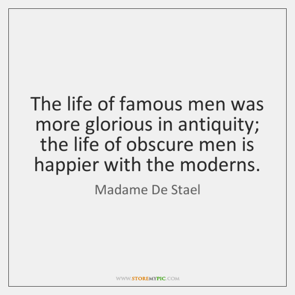 The life of famous men was more glorious in antiquity; the life ...