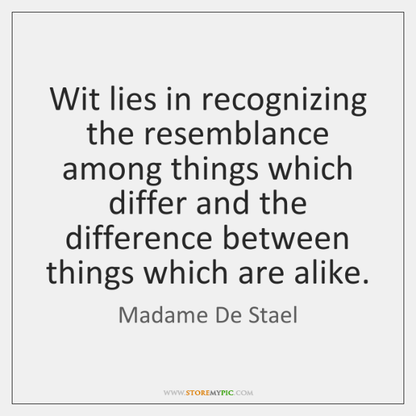 Wit lies in recognizing the resemblance among things which differ and the ...