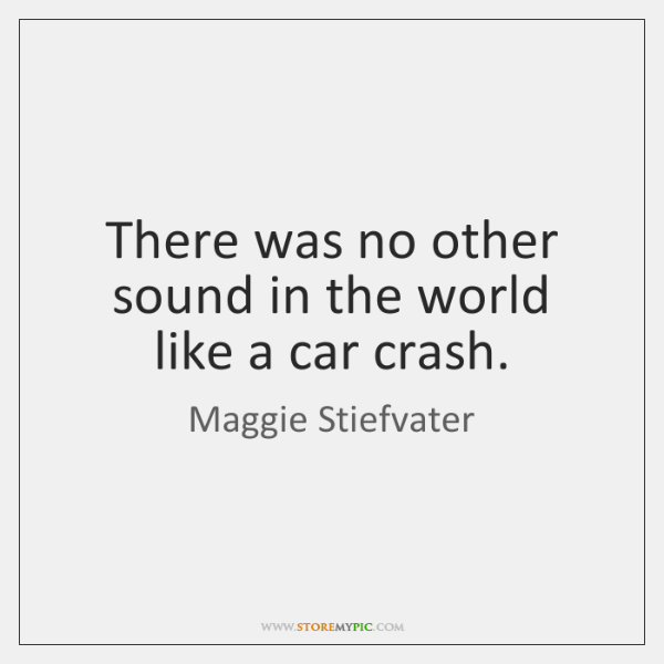 There was no other sound in the world like a car crash.