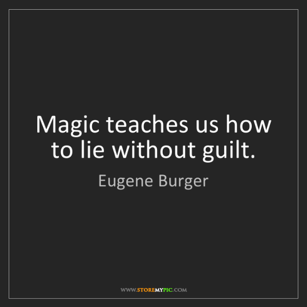 Eugene Burger: Magic teaches us how to lie without guilt.