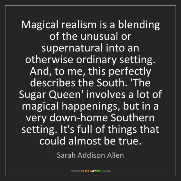 Sarah Addison Allen: Magical realism is a blending of the unusual or supernatural...