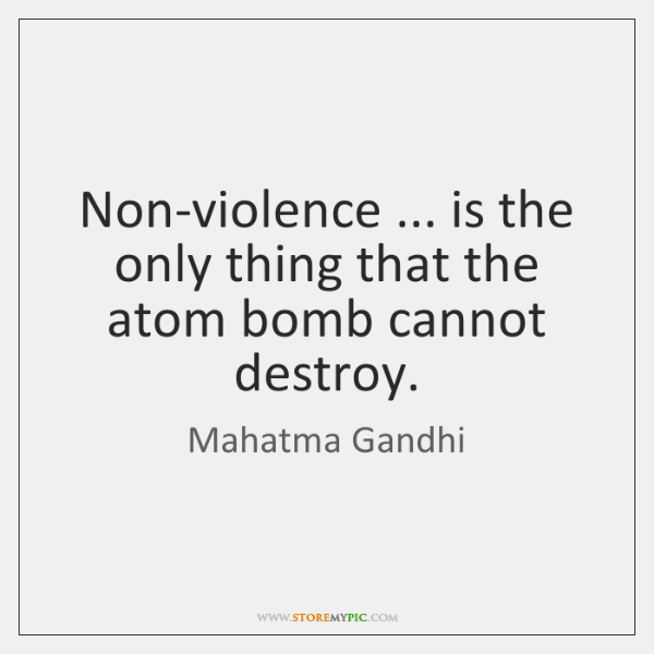 Non-violence ... is the only thing that the atom bomb cannot destroy.