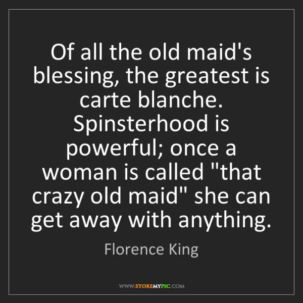 Florence King: Of all the old maid's blessing, the greatest is carte...