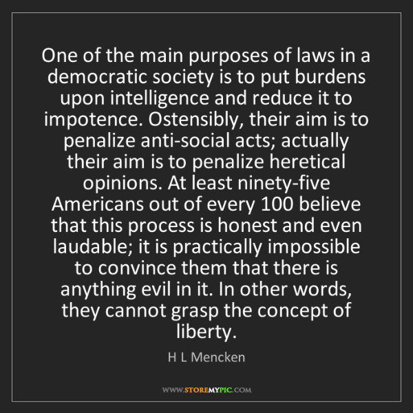 H L Mencken: One of the main purposes of laws in a democratic society...