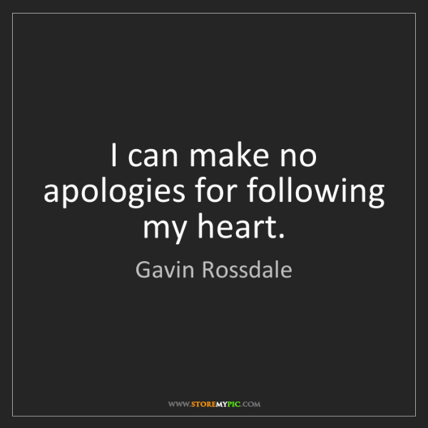 Gavin Rossdale: I can make no apologies for following my heart.