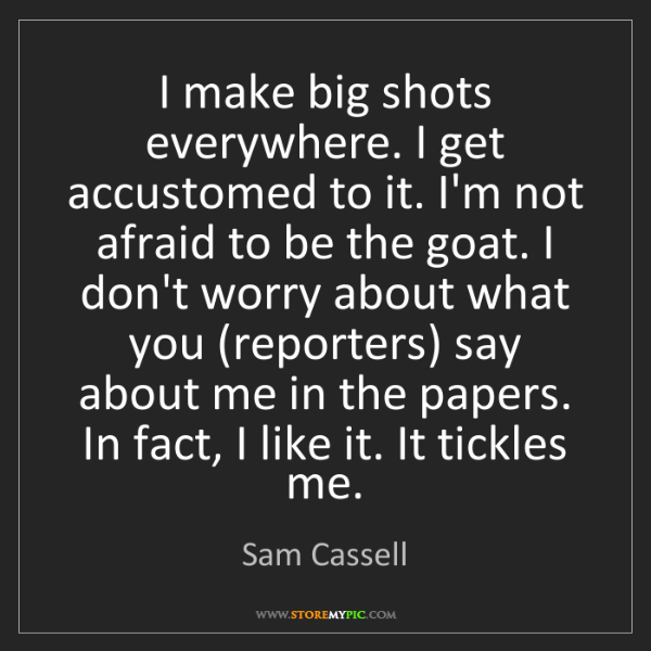 Sam Cassell: I make big shots everywhere. I get accustomed to it....