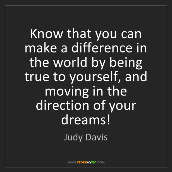 Judy Davis: Know that you can make a difference in the world by being...