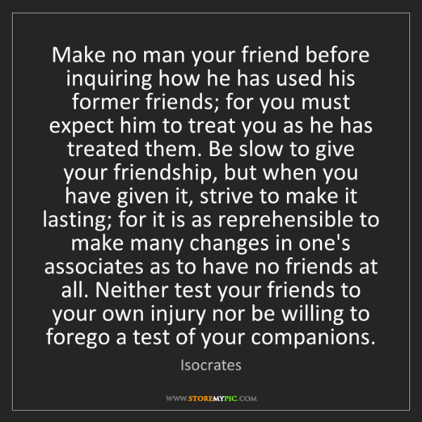 Isocrates: Make no man your friend before inquiring how he has used...