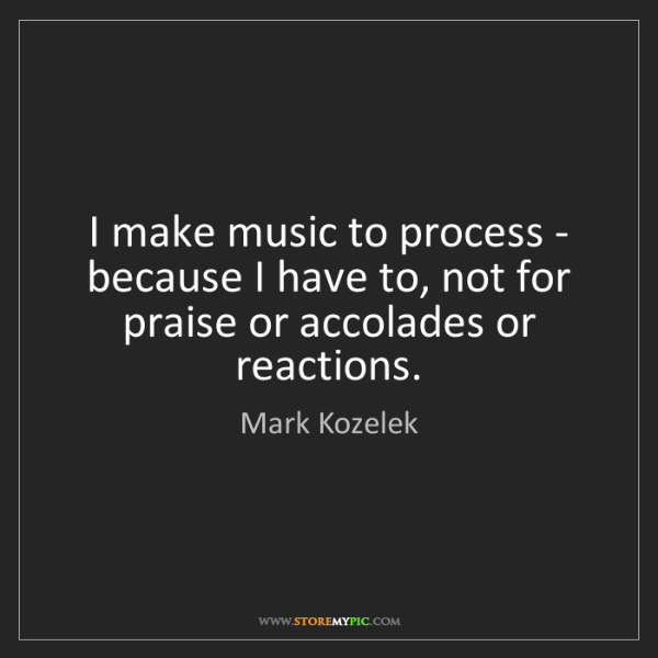 Mark Kozelek: I make music to process - because I have to, not for...