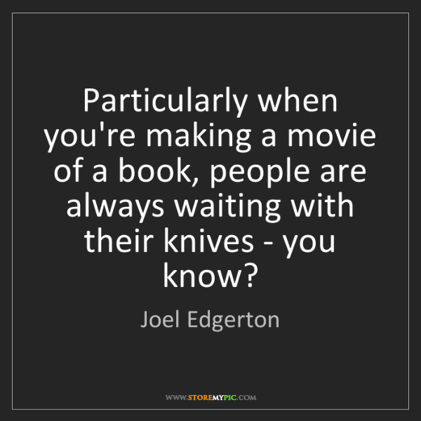 Joel Edgerton: Particularly when you're making a movie of a book, people...