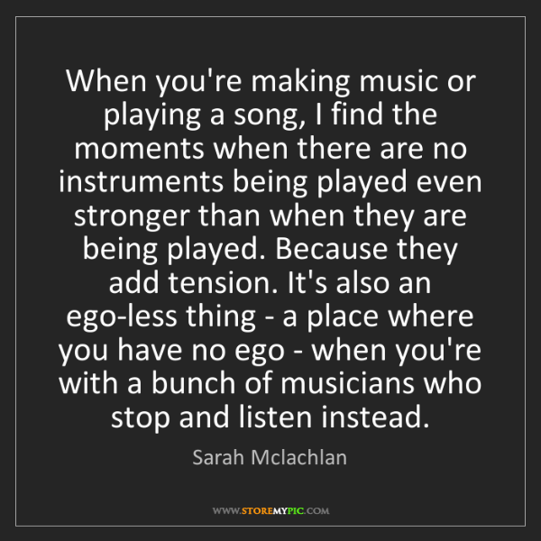 Sarah Mclachlan: When you're making music or playing a song, I find the...