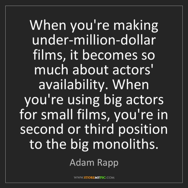 Adam Rapp: When you're making under-million-dollar films, it becomes...
