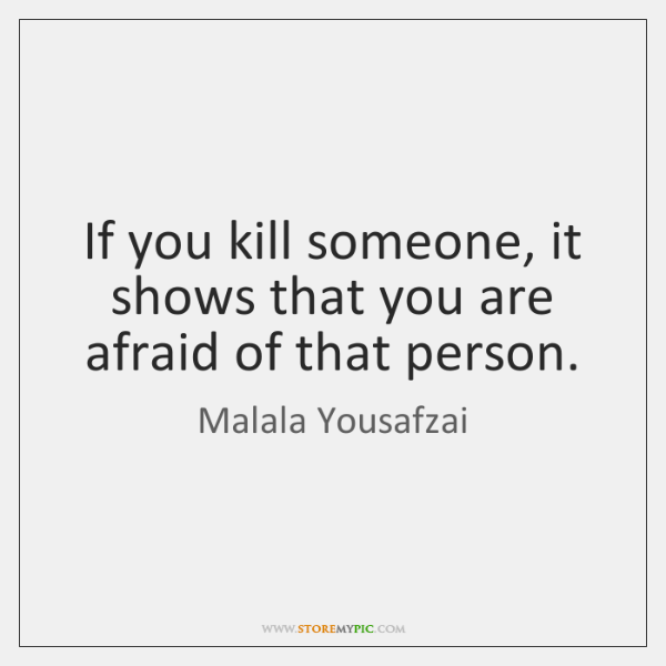If you kill someone, it shows that you are afraid of that ...