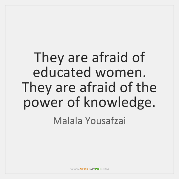 They are afraid of educated women. They are afraid of the power ...
