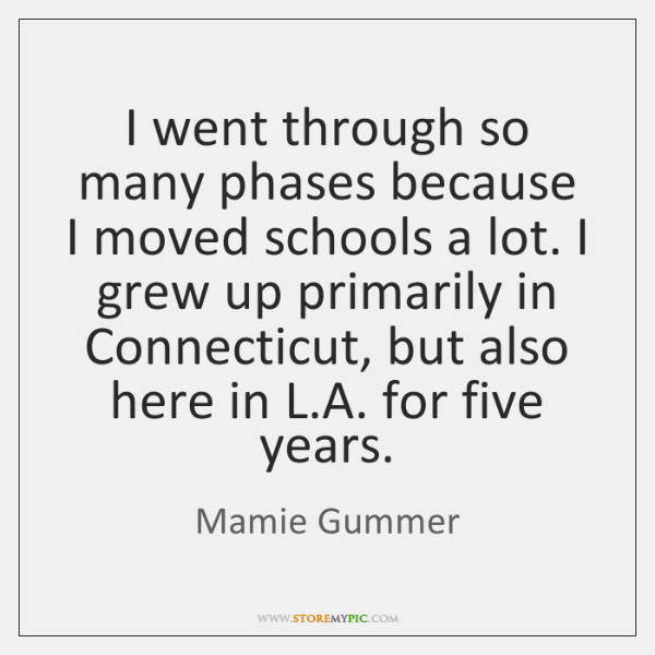 I went through so many phases because I moved schools a lot. ...