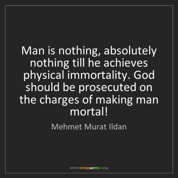 Mehmet Murat Ildan: Man is nothing, absolutely nothing till he achieves physical...