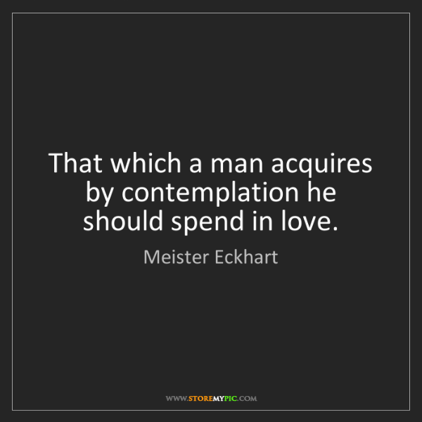 Meister Eckhart: That which a man acquires by contemplation he should...