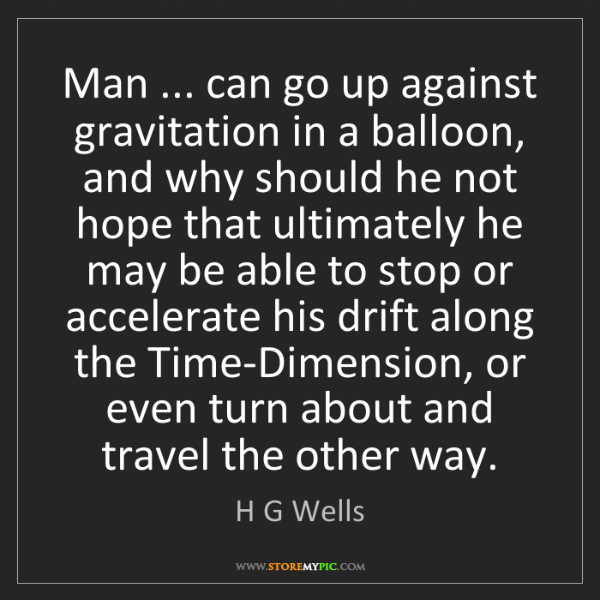 H G Wells: Man ... can go up against gravitation in a balloon, and...