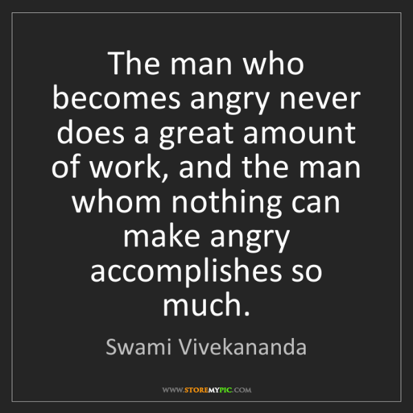 Swami Vivekananda: The man who becomes angry never does a great amount of...