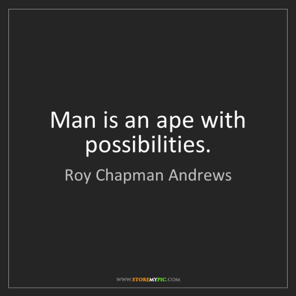 Roy Chapman Andrews: Man is an ape with possibilities.